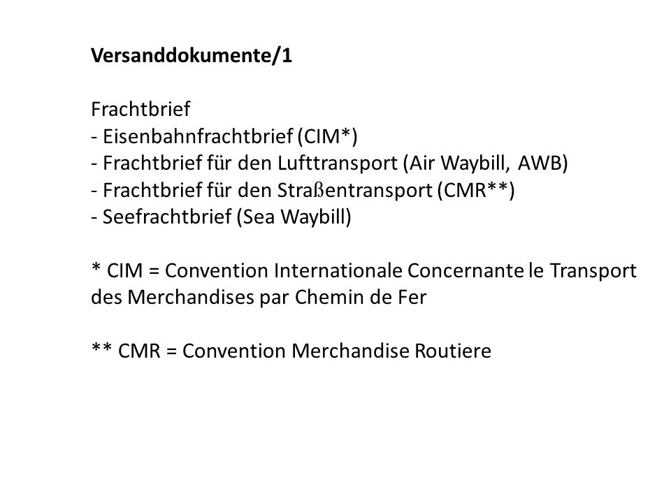Versanddokumente/1 Frachtbrief - Eisenbahnfrachtbrief (CIM*) - Frachtbrief f ü r den Lufttransport (Air Waybill, AWB) - Frachtbrief f ü r den Stra ß entransport (CMR**) - Seefrachtbrief (Sea Waybill) * CIM = Convention Internationale Concernante le Transport des Merchandises par Chemin de Fer ** CMR = Convention Merchandise Routiere