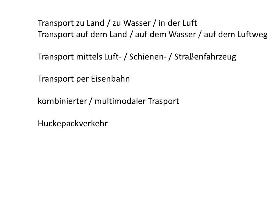 Transport zu Land / zu Wasser / in der Luft Transport auf dem Land / auf dem Wasser / auf dem Luftweg Transport mittels Luft- / Schienen- / Stra ß enf