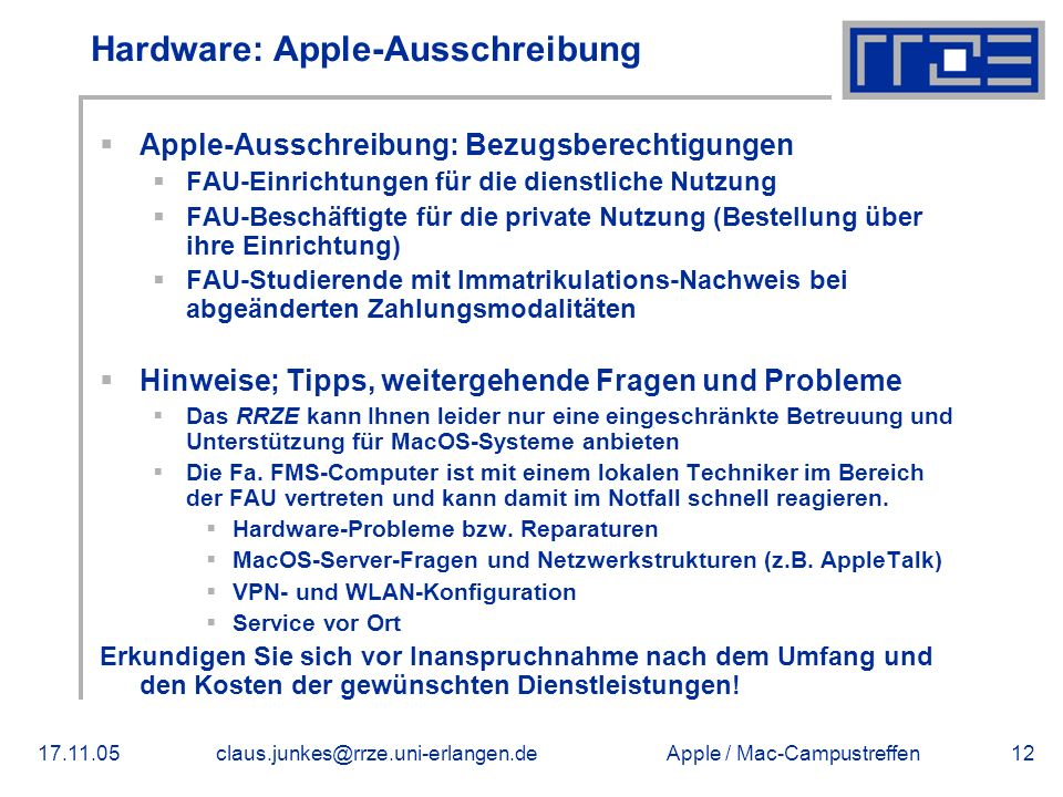 Apple / Mac-Campustreffen17.11.05claus.junkes@rrze.uni-erlangen.de12 Hardware: Apple-Ausschreibung  Apple-Ausschreibung: Bezugsberechtigungen  FAU-Einrichtungen für die dienstliche Nutzung  FAU-Beschäftigte für die private Nutzung (Bestellung über ihre Einrichtung)  FAU-Studierende mit Immatrikulations-Nachweis bei abgeänderten Zahlungsmodalitäten  Hinweise; Tipps, weitergehende Fragen und Probleme  Das RRZE kann Ihnen leider nur eine eingeschränkte Betreuung und Unterstützung für MacOS-Systeme anbieten  Die Fa.