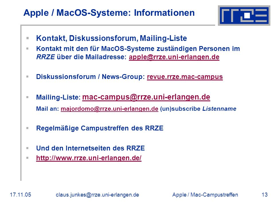 Apple / Mac-Campustreffen17.11.05claus.junkes@rrze.uni-erlangen.de13 Apple / MacOS-Systeme: Informationen  Kontakt, Diskussionsforum, Mailing-Liste  Kontakt mit den für MacOS-Systeme zuständigen Personen im RRZE über die Mailadresse: apple@rrze.uni-erlangen.deapple@rrze.uni-erlangen.de  Diskussionsforum / News-Group: revue.rrze.mac-campusrevue.rrze.mac-campus  Mailing-Liste: mac-campus@rrze.uni-erlangen.de mac-campus@rrze.uni-erlangen.de Mail an: majordomo@rrze.uni-erlangen.de (un)subscribe Listennamemajordomo@rrze.uni-erlangen.de  Regelmäßige Campustreffen des RRZE  Und den Internetseiten des RRZE  http://www.rrze.uni-erlangen.de/ http://www.rrze.uni-erlangen.de/