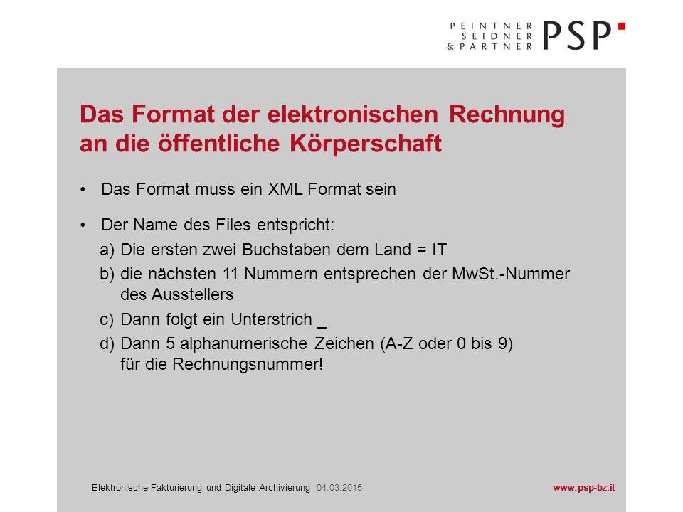 www.psp-bz.itElektronische Fakturierung und Digitale Archivierung 04.03.2015 Das Format muss ein XML Format sein Der Name des Files entspricht: a)Die ersten zwei Buchstaben dem Land = IT b)die nächsten 11 Nummern entsprechen der MwSt.-Nummer des Ausstellers c)Dann folgt ein Unterstrich _ d)Dann 5 alphanumerische Zeichen (A-Z oder 0 bis 9) für die Rechnungsnummer.