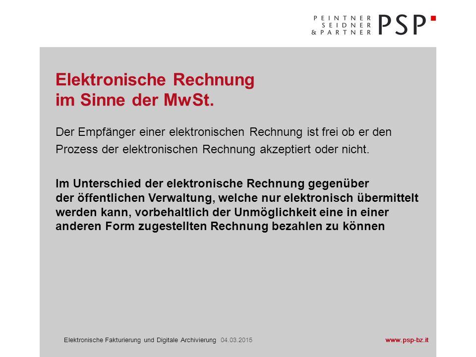 www.psp-bz.itElektronische Fakturierung und Digitale Archivierung 04.03.2015 Der Empfänger einer elektronischen Rechnung ist frei ob er den Prozess der elektronischen Rechnung akzeptiert oder nicht.