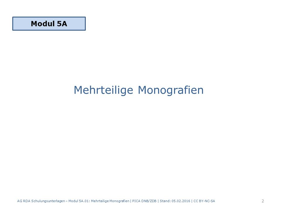 Mehrteilige Monografien Modul 5A 2 AG RDA Schulungsunterlagen – Modul 5A.01: Mehrteilige Monografien | PICA DNB/ZDB | Stand: 05.02.2016 | CC BY-NC-SA