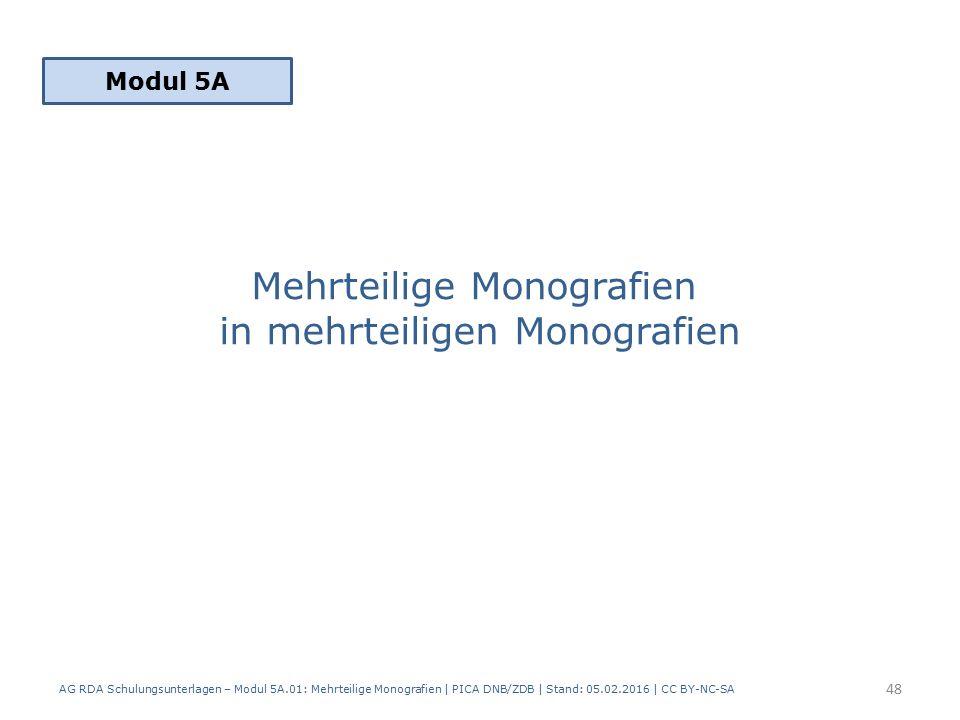 Mehrteilige Monografien in mehrteiligen Monografien Modul 5A 48 AG RDA Schulungsunterlagen – Modul 5A.01: Mehrteilige Monografien | PICA DNB/ZDB | Stand: 05.02.2016 | CC BY-NC-SA