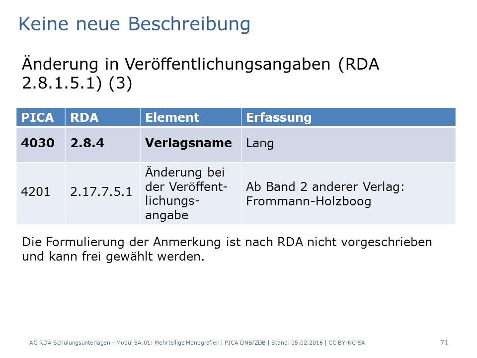 AG RDA Schulungsunterlagen – Modul 5A.01: Mehrteilige Monografien | PICA DNB/ZDB | Stand: 05.02.2016 | CC BY-NC-SA 71 Keine neue Beschreibung Änderung in Veröffentlichungsangaben (RDA 2.8.1.5.1) (3) Die Formulierung der Anmerkung ist nach RDA nicht vorgeschrieben und kann frei gewählt werden.