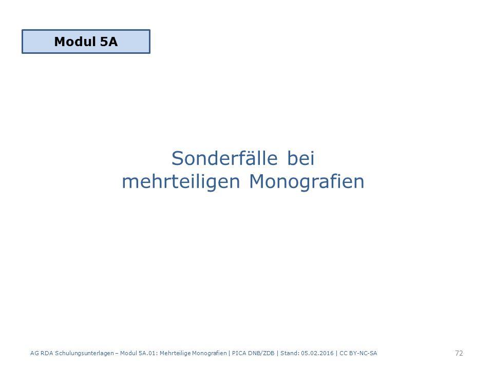 Sonderfälle bei mehrteiligen Monografien Modul 5A 72 AG RDA Schulungsunterlagen – Modul 5A.01: Mehrteilige Monografien | PICA DNB/ZDB | Stand: 05.02.2016 | CC BY-NC-SA