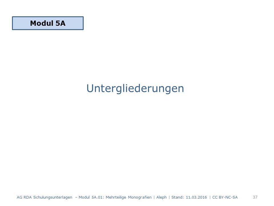 Untergliederungen Modul 5A 37 AG RDA Schulungsunterlagen – Modul 5A.01: Mehrteilige Monografien | Aleph | Stand: 11.03.2016 | CC BY-NC-SA