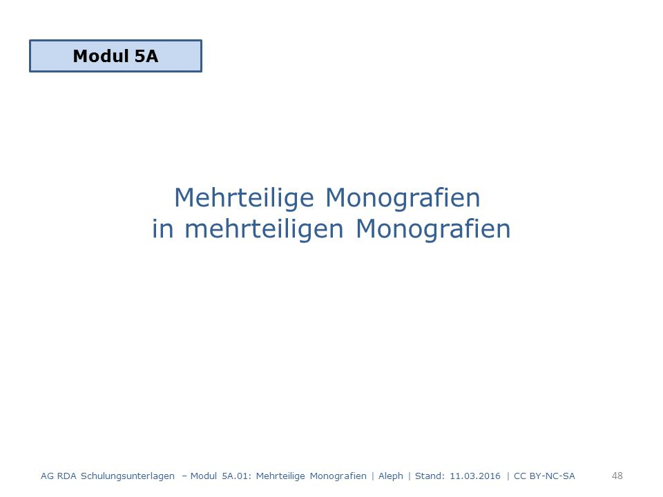 Mehrteilige Monografien in mehrteiligen Monografien Modul 5A 48 AG RDA Schulungsunterlagen – Modul 5A.01: Mehrteilige Monografien | Aleph | Stand: 11.