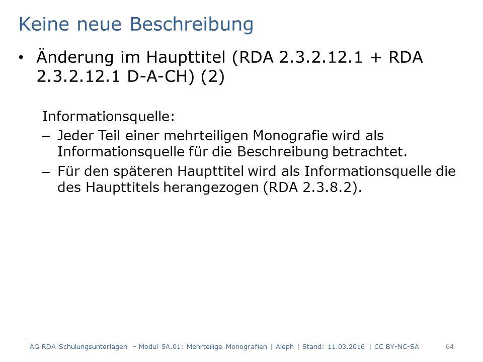 Keine neue Beschreibung Änderung im Haupttitel (RDA 2.3.2.12.1 + RDA 2.3.2.12.1 D-A-CH) (2) Informationsquelle: – Jeder Teil einer mehrteiligen Monogr