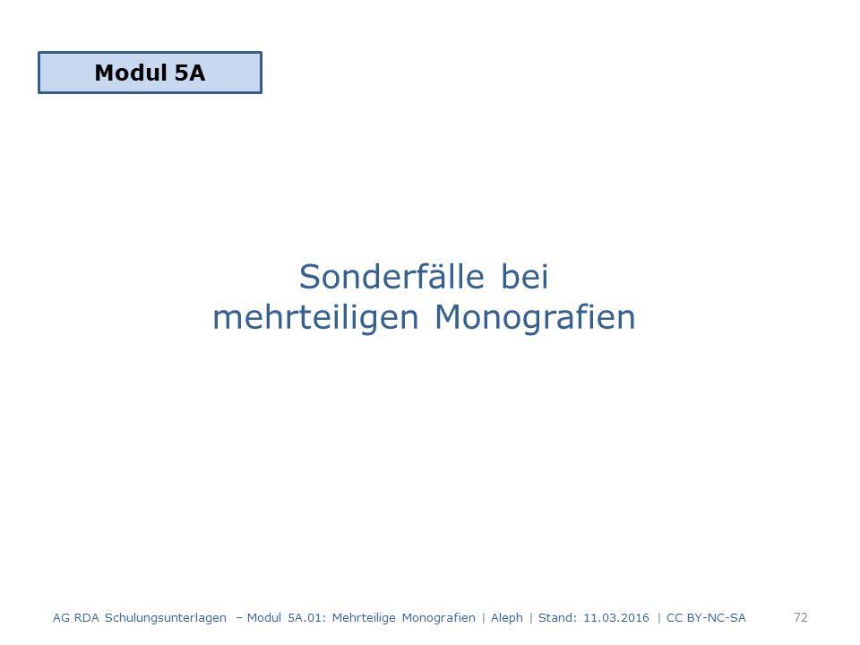Sonderfälle bei mehrteiligen Monografien Modul 5A 72 AG RDA Schulungsunterlagen – Modul 5A.01: Mehrteilige Monografien | Aleph | Stand: 11.03.2016 | C