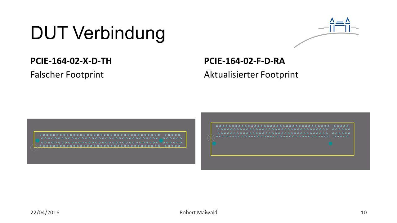 DUT Verbindung PCIE-164-02-X-D-TH Falscher Footprint PCIE-164-02-F-D-RA Aktualisierter Footprint 1022/04/2016Robert Maiwald