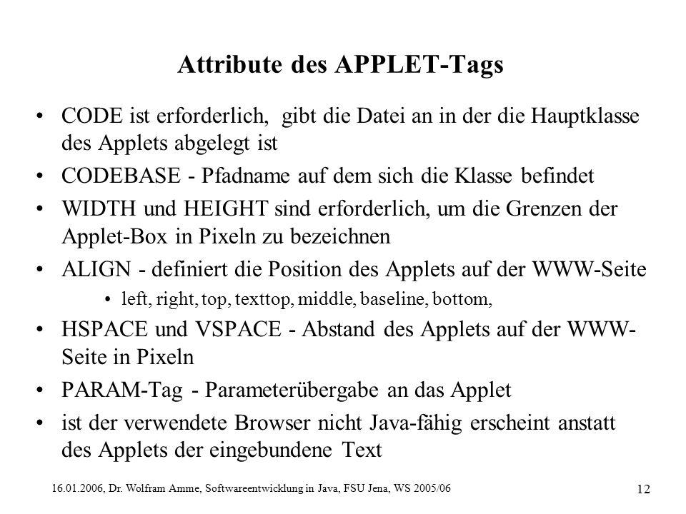 16.01.2006, Dr. Wolfram Amme, Softwareentwicklung in Java, FSU Jena, WS 2005/06 12 Attribute des APPLET-Tags CODE ist erforderlich, gibt die Datei an