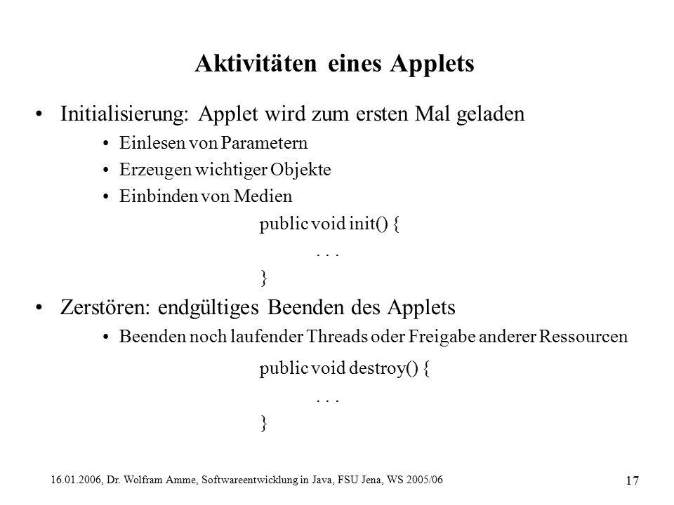 16.01.2006, Dr. Wolfram Amme, Softwareentwicklung in Java, FSU Jena, WS 2005/06 17 Aktivitäten eines Applets Initialisierung: Applet wird zum ersten M