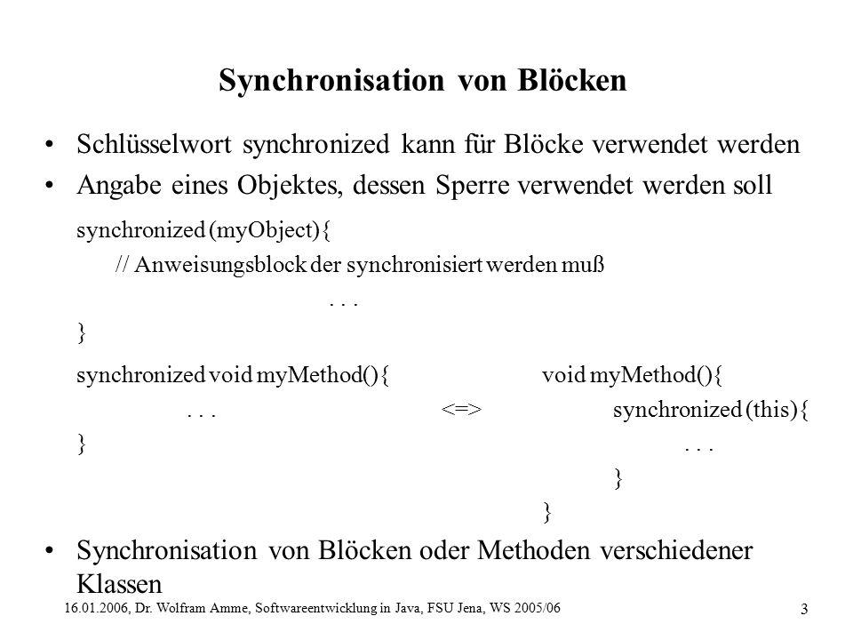 16.01.2006, Dr. Wolfram Amme, Softwareentwicklung in Java, FSU Jena, WS 2005/06 3 Synchronisation von Blöcken Schlüsselwort synchronized kann für Blöc