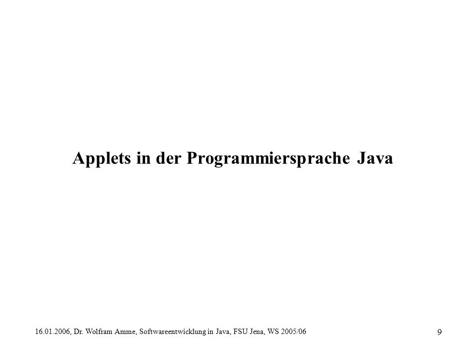 16.01.2006, Dr. Wolfram Amme, Softwareentwicklung in Java, FSU Jena, WS 2005/06 9 Applets in der Programmiersprache Java