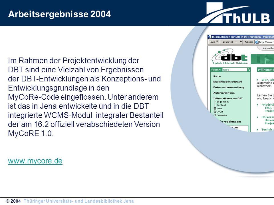 © 2004 Thüringer Universitäts- und Landesbibliothek Jena Arbeitsergebnisse 2004 Im Rahmen der Projektentwicklung der DBT sind eine Vielzahl von Ergebnissen der DBT-Entwicklungen als Konzeptions- und Entwicklungsgrundlage in den MyCoRe-Code eingeflossen.