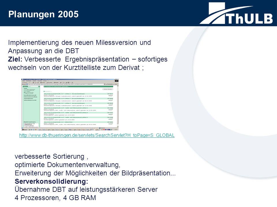 Planungen 2005 Implementierung des neuen Milessversion und Anpassung an die DBT Ziel: Verbesserte Ergebnispr ä sentation – sofortiges wechseln von der Kurztitelliste zum Derivat ; http://www.db-thueringen.de/servlets/SearchServlet?H_toPage=S_GLOBAL verbesserte Sortierung, optimierte Dokumentenverwaltung, Erweiterung der M ö glichkeiten der Bildpr ä sentation … Serverkonsolidierung: Ü bernahme DBT auf leistungsst ä rkeren Server 4 Prozessoren, 4 GB RAM