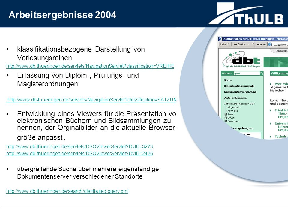 klassifikationsbezogene Darstellung von Vorlesungsreihen http://www.db-thueringen.de/servlets/NavigationServlet?classification=VREIHE Erfassung von Diplom-, Prüfungs- und Magisterordnungen http://www.db-thueringen.de/servlets/NavigationServlet?classification=SATZUNGEN Entwicklung eines Viewers für die Präsentation von elektronischen Büchern und Bildsammlungen zu nennen, der Orginalbilder an die aktuelle Browser- größe anpasst.