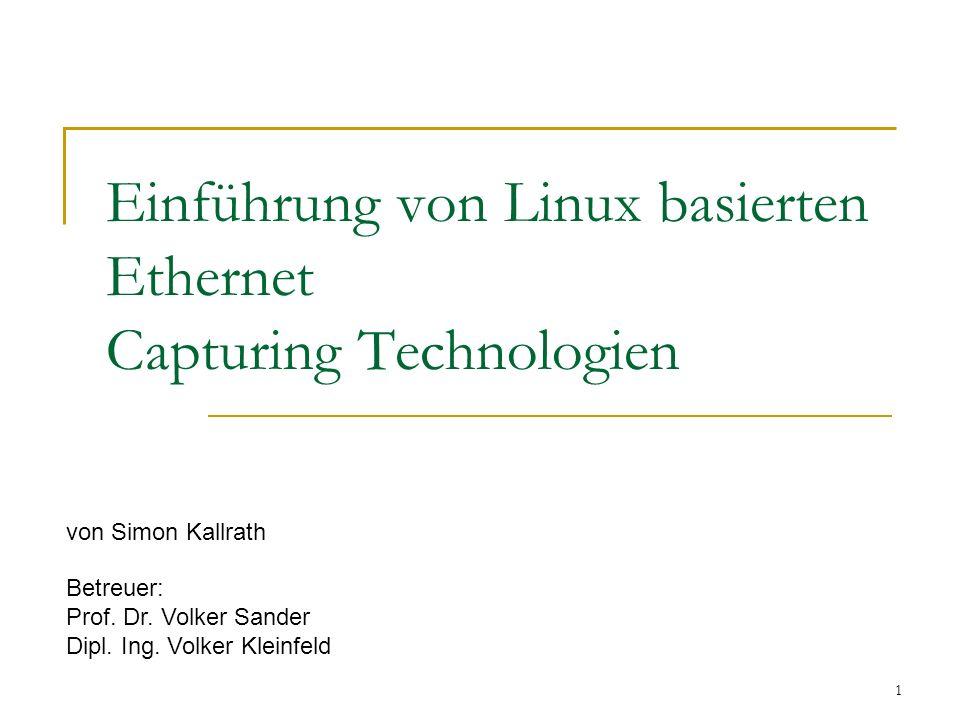 1 Einführung von Linux basierten Ethernet Capturing Technologien von Simon Kallrath Betreuer: Prof. Dr. Volker Sander Dipl. Ing. Volker Kleinfeld