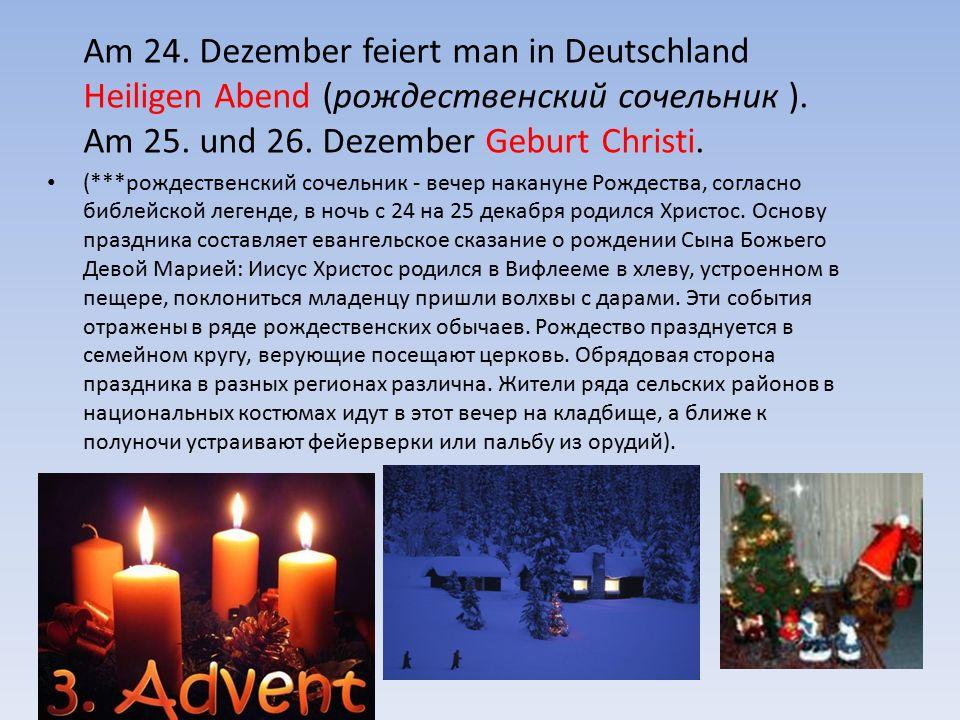 Am 24. Dezember feiert man in Deutschland Heiligen Abend (рождественский сочельник ). Am 25. und 26. Dezember Geburt Christi. (***рождественский сочел