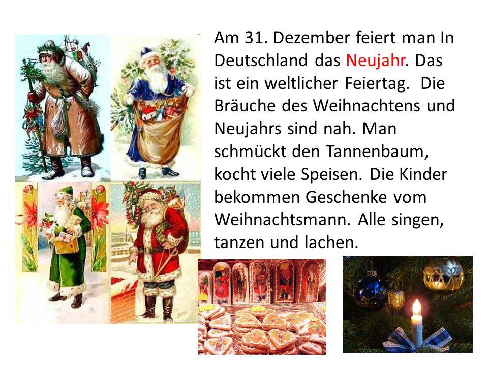 Am 31. Dezember feiert man In Deutschland das Neujahr. Das ist ein weltlicher Feiertag. Die Bräuche des Weihnachtens und Neujahrs sind nah. Man schmüc