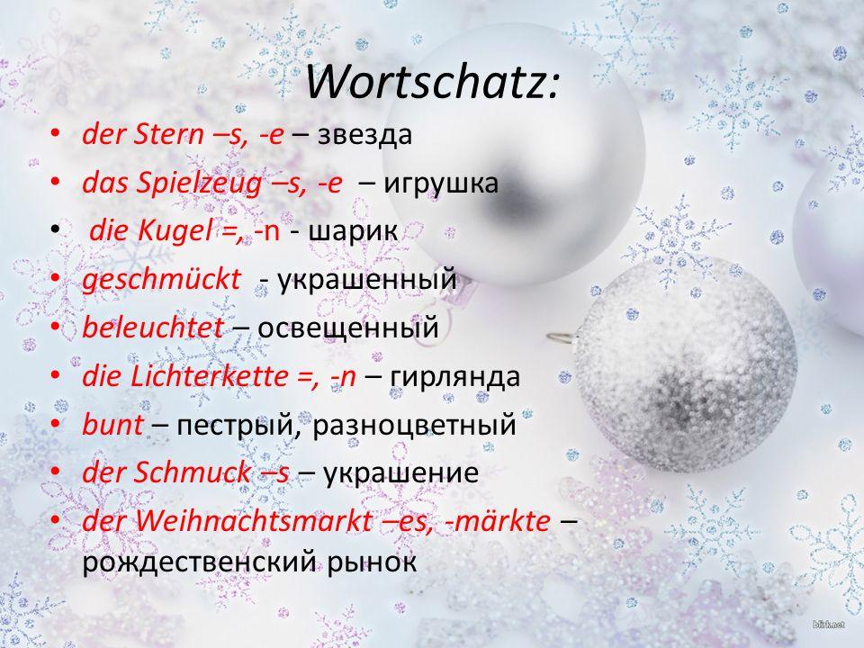 Wortschatz: der Stern –s, -e – звезда das Spielzeug –s, -e – игрушка die Kugel =, -n - шарик geschmückt - украшенный beleuchtet – освещенный die Lichterkette =, -n – гирлянда bunt – пестрый, разноцветный der Schmuck –s – украшение der Weihnachtsmarkt –es, -märkte – рождественский рынок