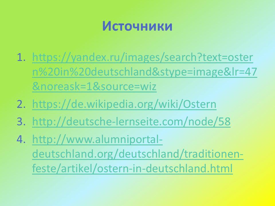Источники 1.https://yandex.ru/images/search text=oster n%20in%20deutschland&stype=image&lr=47 &noreask=1&source=wizhttps://yandex.ru/images/search text=oster n%20in%20deutschland&stype=image&lr=47 &noreask=1&source=wiz 2.https://de.wikipedia.org/wiki/Osternhttps://de.wikipedia.org/wiki/Ostern 3.http://deutsche-lernseite.com/node/58http://deutsche-lernseite.com/node/58 4.http://www.alumniportal- deutschland.org/deutschland/traditionen- feste/artikel/ostern-in-deutschland.htmlhttp://www.alumniportal- deutschland.org/deutschland/traditionen- feste/artikel/ostern-in-deutschland.html