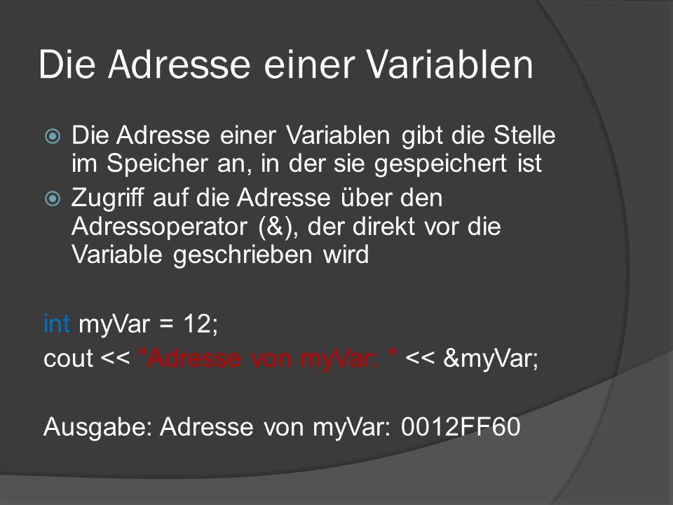 Die Adresse einer Variablen  Die Adresse einer Variablen gibt die Stelle im Speicher an, in der sie gespeichert ist  Zugriff auf die Adresse über den Adressoperator (&), der direkt vor die Variable geschrieben wird int myVar = 12; cout << Adresse von myVar: << &myVar; Ausgabe: Adresse von myVar: 0012FF60