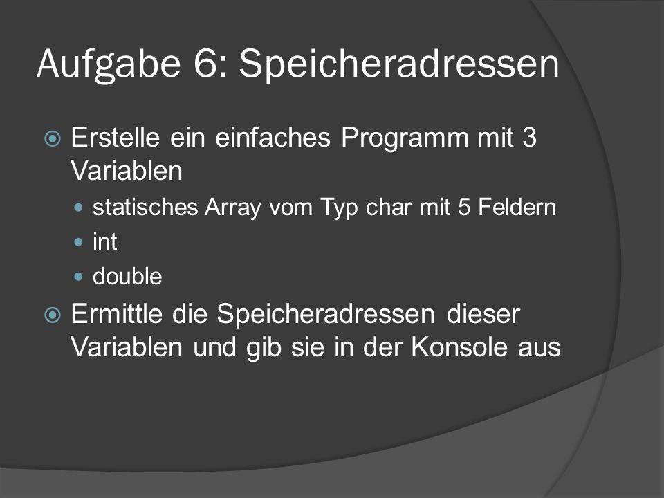 Aufgabe 6: Speicheradressen  Erstelle ein einfaches Programm mit 3 Variablen statisches Array vom Typ char mit 5 Feldern int double  Ermittle die Speicheradressen dieser Variablen und gib sie in der Konsole aus