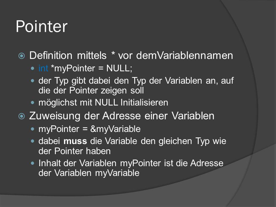 Pointer  Definition mittels * vor demVariablennamen int *myPointer = NULL; der Typ gibt dabei den Typ der Variablen an, auf die der Pointer zeigen soll möglichst mit NULL Initialisieren  Zuweisung der Adresse einer Variablen myPointer = &myVariable dabei muss die Variable den gleichen Typ wie der Pointer haben Inhalt der Variablen myPointer ist die Adresse der Variablen myVariable