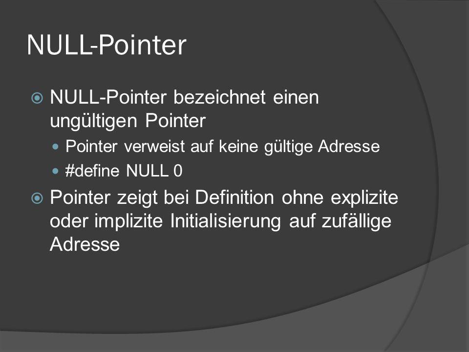 NULL-Pointer  NULL-Pointer bezeichnet einen ungültigen Pointer Pointer verweist auf keine gültige Adresse #define NULL 0  Pointer zeigt bei Definition ohne explizite oder implizite Initialisierung auf zufällige Adresse