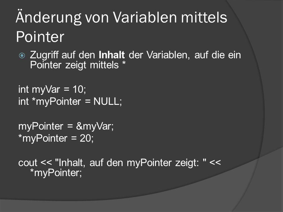 Änderung von Variablen mittels Pointer  Zugriff auf den Inhalt der Variablen, auf die ein Pointer zeigt mittels * int myVar = 10; int *myPointer = NULL; myPointer = &myVar; *myPointer = 20; cout << Inhalt, auf den myPointer zeigt: << *myPointer;