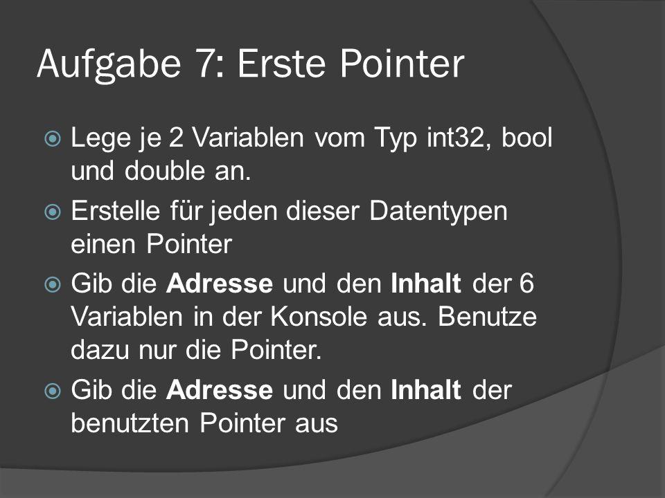 Aufgabe 7: Erste Pointer  Lege je 2 Variablen vom Typ int32, bool und double an.  Erstelle für jeden dieser Datentypen einen Pointer  Gib die Adres