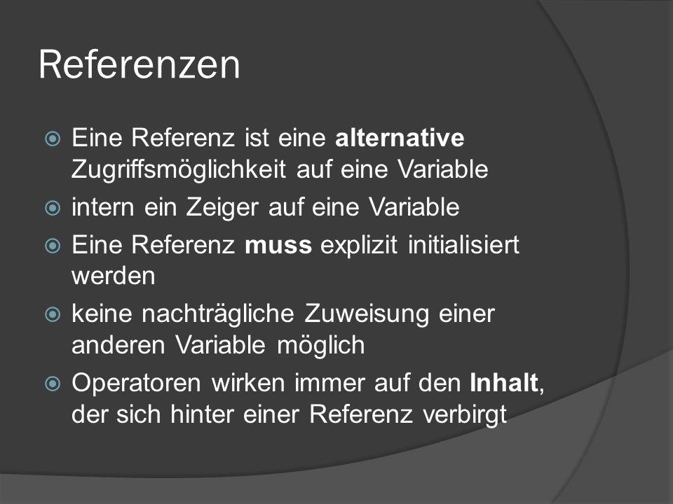 Referenzen  Eine Referenz ist eine alternative Zugriffsmöglichkeit auf eine Variable  intern ein Zeiger auf eine Variable  Eine Referenz muss explizit initialisiert werden  keine nachträgliche Zuweisung einer anderen Variable möglich  Operatoren wirken immer auf den Inhalt, der sich hinter einer Referenz verbirgt