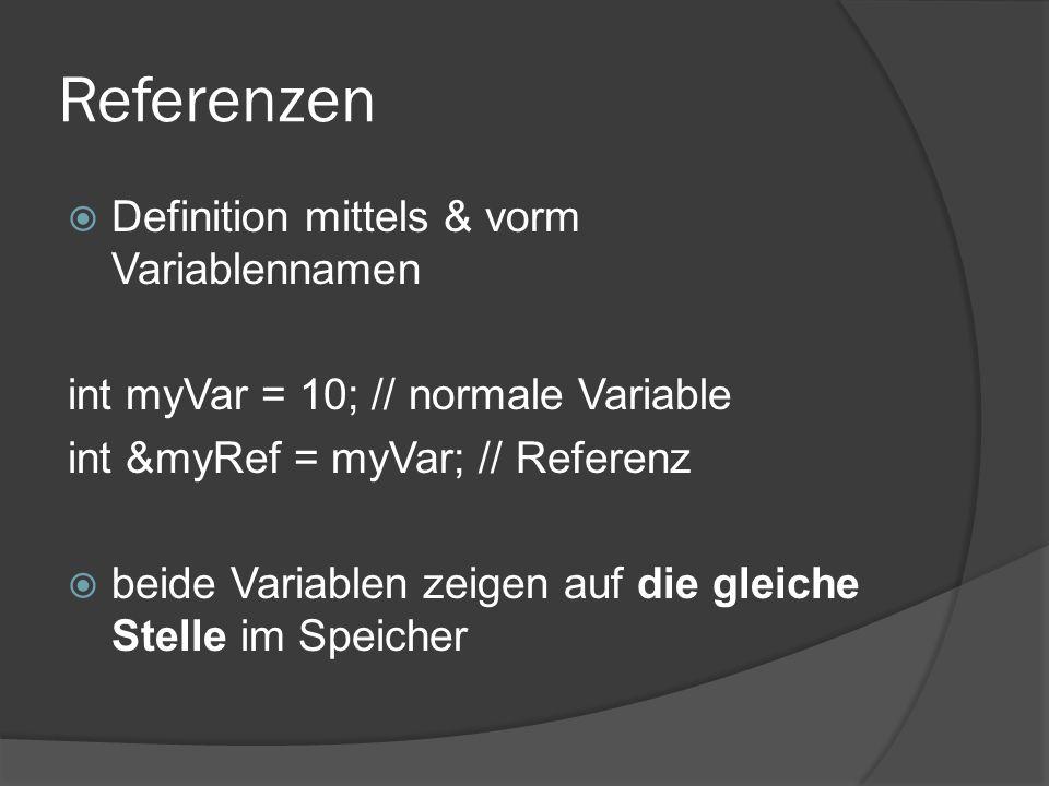 Referenzen  Definition mittels & vorm Variablennamen int myVar = 10; // normale Variable int &myRef = myVar; // Referenz  beide Variablen zeigen auf
