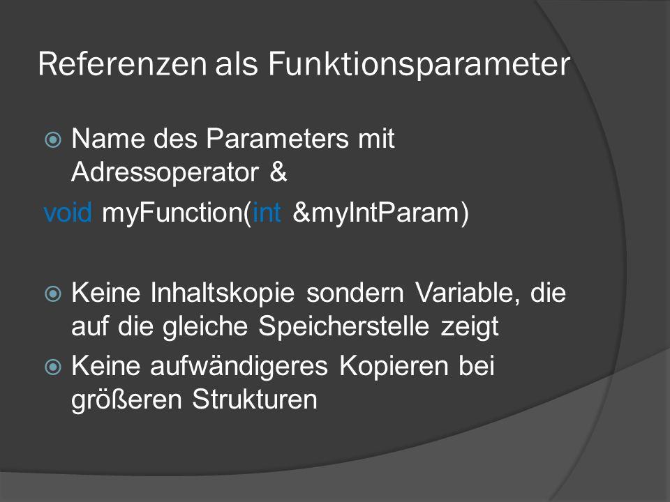 Referenzen als Funktionsparameter  Name des Parameters mit Adressoperator & void myFunction(int &myIntParam)  Keine Inhaltskopie sondern Variable, die auf die gleiche Speicherstelle zeigt  Keine aufwändigeres Kopieren bei größeren Strukturen
