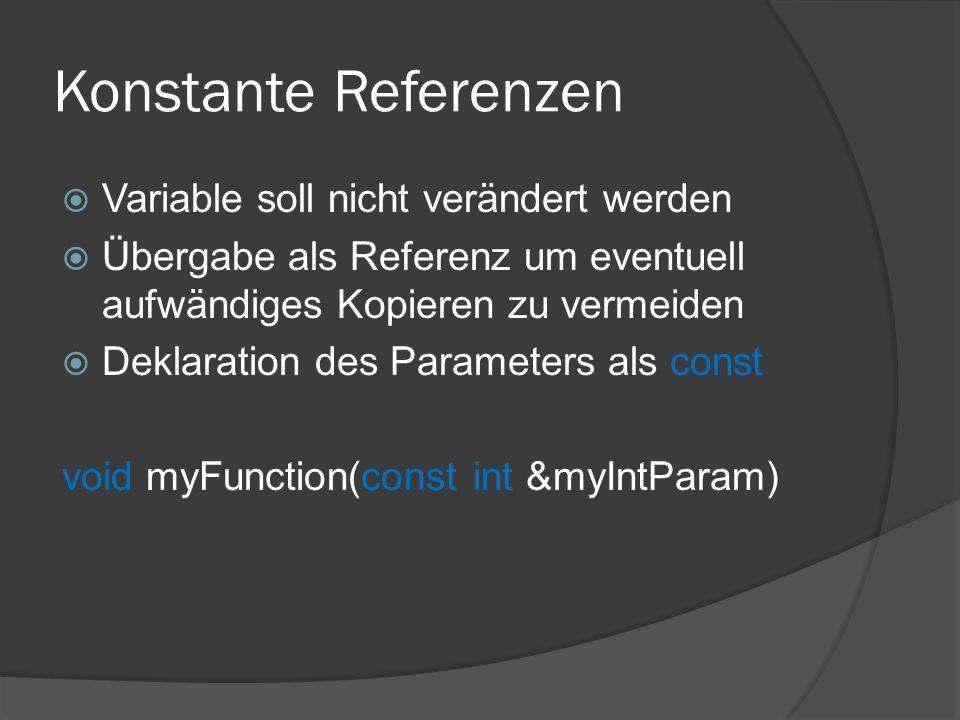 Konstante Referenzen  Variable soll nicht verändert werden  Übergabe als Referenz um eventuell aufwändiges Kopieren zu vermeiden  Deklaration des Parameters als const void myFunction(const int &myIntParam)