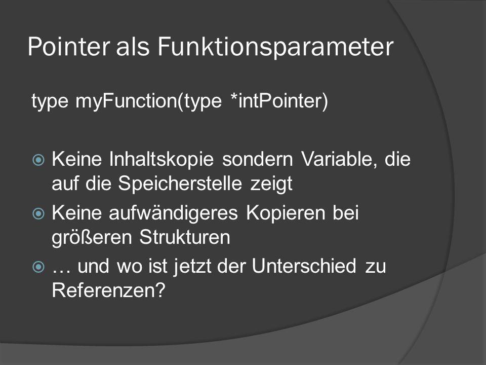 Pointer als Funktionsparameter type myFunction(type *intPointer)  Keine Inhaltskopie sondern Variable, die auf die Speicherstelle zeigt  Keine aufwändigeres Kopieren bei größeren Strukturen  … und wo ist jetzt der Unterschied zu Referenzen