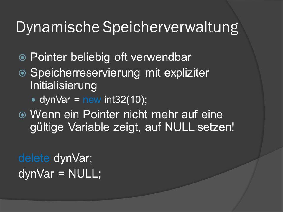 Dynamische Speicherverwaltung  Pointer beliebig oft verwendbar  Speicherreservierung mit expliziter Initialisierung dynVar = new int32(10);  Wenn ein Pointer nicht mehr auf eine gültige Variable zeigt, auf NULL setzen.