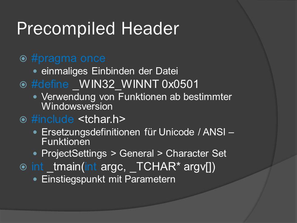 Precompiled Header  #pragma once einmaliges Einbinden der Datei  #define _WIN32_WINNT 0x0501 Verwendung von Funktionen ab bestimmter Windowsversion  #include Ersetzungsdefinitionen für Unicode / ANSI – Funktionen ProjectSettings > General > Character Set  int _tmain(int argc, _TCHAR* argv[]) Einstiegspunkt mit Parametern