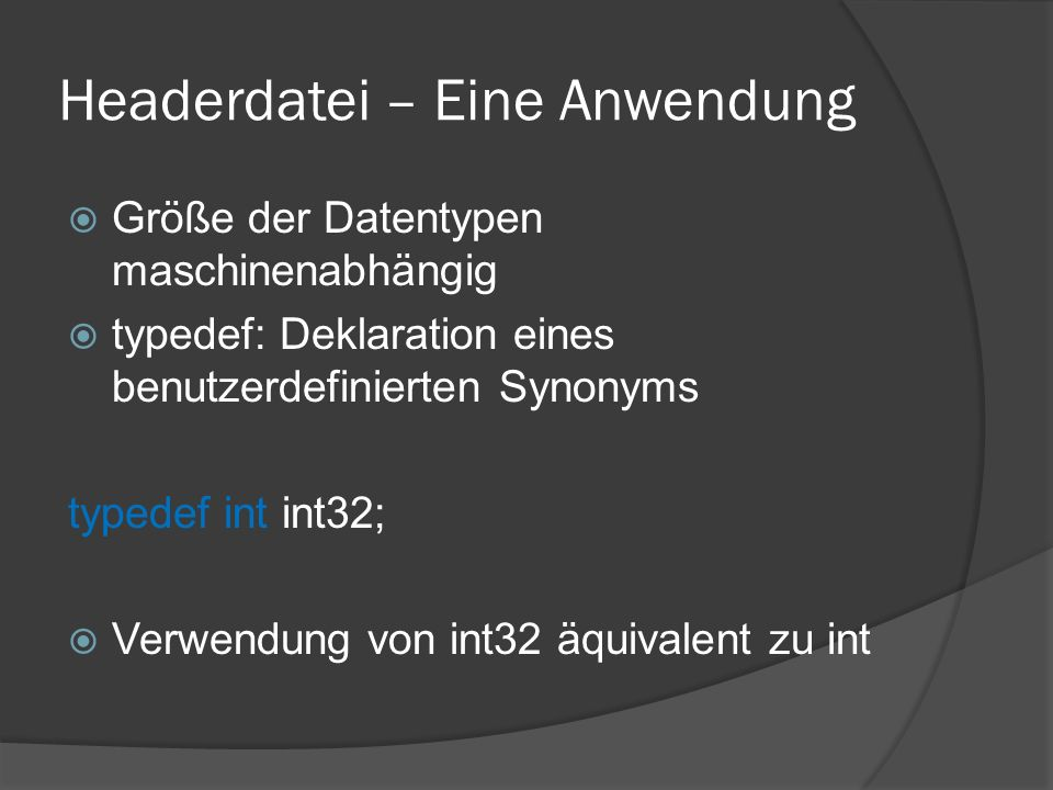 Headerdatei – Eine Anwendung  Größe der Datentypen maschinenabhängig  typedef: Deklaration eines benutzerdefinierten Synonyms typedef int int32;  V