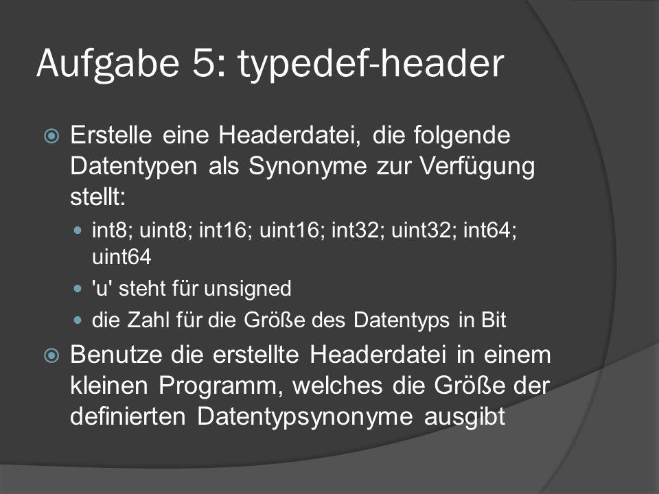 Aufgabe 5: typedef-header  Erstelle eine Headerdatei, die folgende Datentypen als Synonyme zur Verfügung stellt: int8; uint8; int16; uint16; int32; uint32; int64; uint64 u steht für unsigned die Zahl für die Größe des Datentyps in Bit  Benutze die erstellte Headerdatei in einem kleinen Programm, welches die Größe der definierten Datentypsynonyme ausgibt