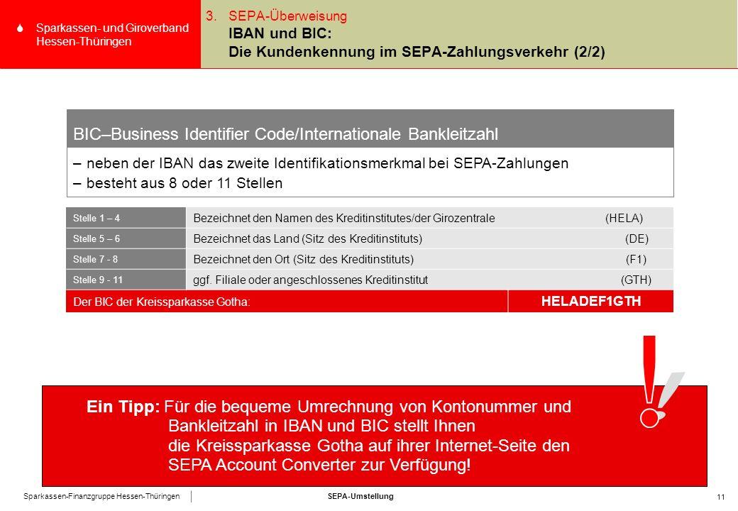 SEPA-UmstellungSparkassen-Finanzgruppe Hessen-Thüringen SSparkassen- und Giroverband Hessen-Thüringen 11 3.SEPA-Überweisung IBAN und BIC: Die Kundenkennung im SEPA-Zahlungsverkehr (2/2) BIC–Business Identifier Code/Internationale Bankleitzahl –neben der IBAN das zweite Identifikationsmerkmal bei SEPA-Zahlungen –besteht aus 8 oder 11 Stellen Stelle 1 – 4 Bezeichnet den Namen des Kreditinstitutes/der Girozentrale (HELA) Stelle 5 – 6 Bezeichnet das Land (Sitz des Kreditinstituts) (DE) Stelle 7 - 8 Bezeichnet den Ort (Sitz des Kreditinstituts) (F1) Stelle 9 - 11 ggf.