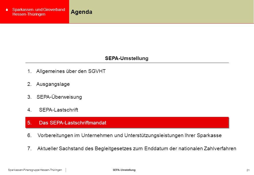 SEPA-UmstellungSparkassen-Finanzgruppe Hessen-Thüringen SSparkassen- und Giroverband Hessen-Thüringen 21 Agenda 4.SEPA-Lastschrift SEPA-Umstellung 1.Allgemeines über den SGVHT 2.Ausgangslage 3.SEPA-Überweisung 5.Das SEPA-Lastschriftmandat 6.