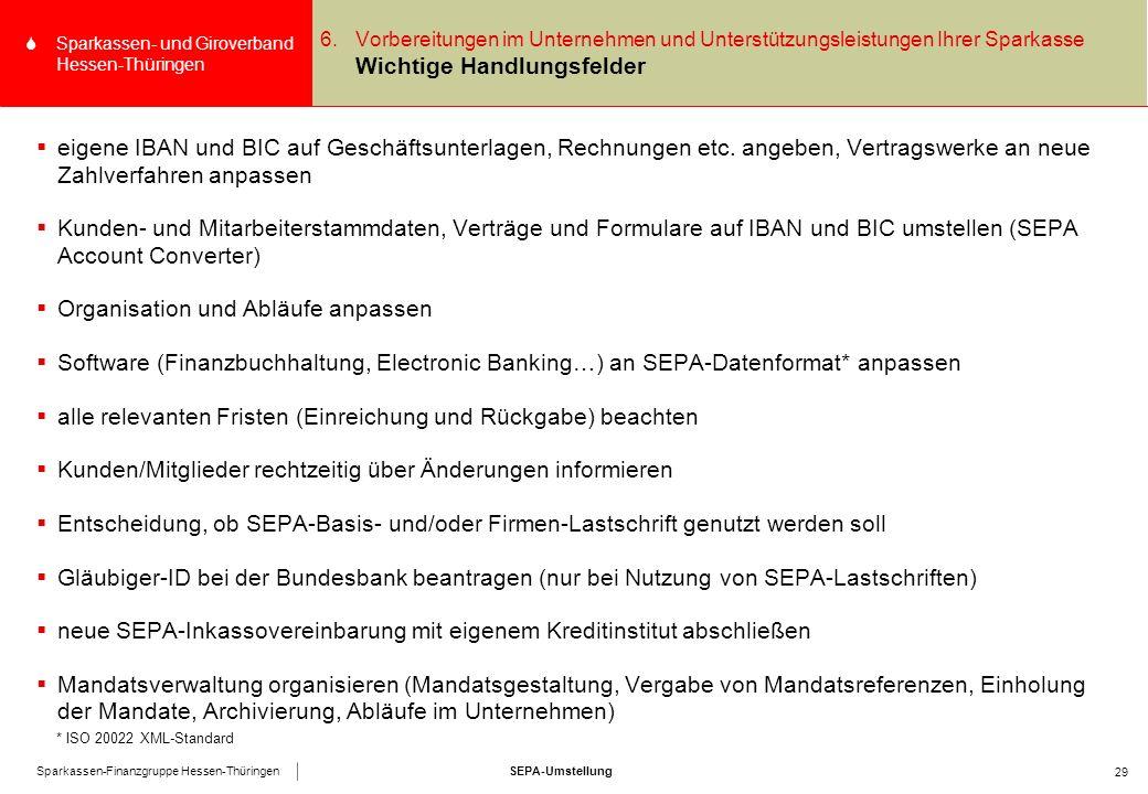 SEPA-UmstellungSparkassen-Finanzgruppe Hessen-Thüringen SSparkassen- und Giroverband Hessen-Thüringen 29 6.Vorbereitungen im Unternehmen und Unterstützungsleistungen Ihrer Sparkasse Wichtige Handlungsfelder  eigene IBAN und BIC auf Geschäftsunterlagen, Rechnungen etc.
