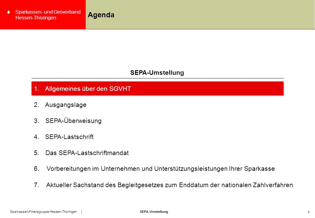 SEPA-UmstellungSparkassen-Finanzgruppe Hessen-Thüringen SSparkassen- und Giroverband Hessen-Thüringen 3 Agenda 4.SEPA-Lastschrift SEPA-Umstellung 1.Allgemeines über den SGVHT 2.Ausgangslage 3.SEPA-Überweisung 5.Das SEPA-Lastschriftmandat 6.