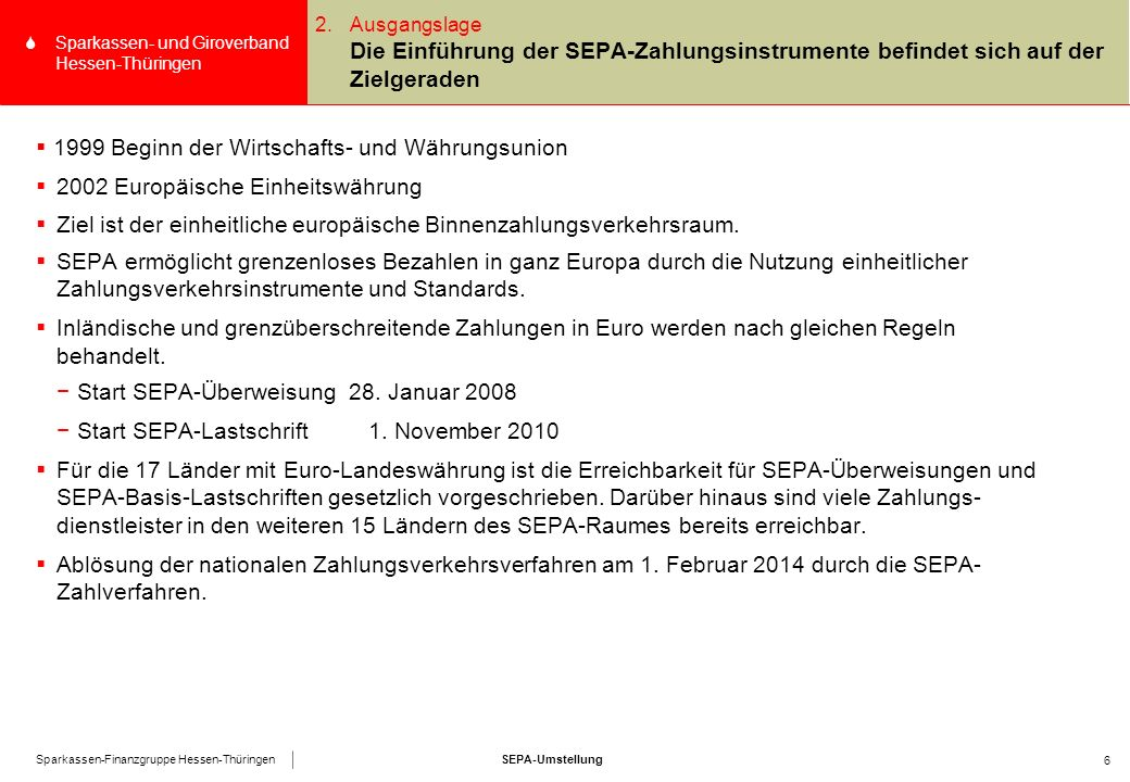 SEPA-UmstellungSparkassen-Finanzgruppe Hessen-Thüringen SSparkassen- und Giroverband Hessen-Thüringen 6 2.Ausgangslage Die Einführung der SEPA-Zahlungsinstrumente befindet sich auf der Zielgeraden  1999 Beginn der Wirtschafts- und Währungsunion  2002 Europäische Einheitswährung  Ziel ist der einheitliche europäische Binnenzahlungsverkehrsraum.