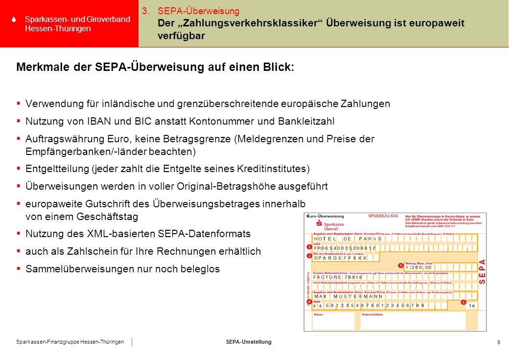 """SEPA-UmstellungSparkassen-Finanzgruppe Hessen-Thüringen SSparkassen- und Giroverband Hessen-Thüringen 9 3.SEPA-Überweisung Der """"Zahlungsverkehrsklassiker Überweisung ist europaweit verfügbar Merkmale der SEPA-Überweisung auf einen Blick:  Verwendung für inländische und grenzüberschreitende europäische Zahlungen  Nutzung von IBAN und BIC anstatt Kontonummer und Bankleitzahl  Auftragswährung Euro, keine Betragsgrenze (Meldegrenzen und Preise der Empfängerbanken/-länder beachten)  Entgeltteilung (jeder zahlt die Entgelte seines Kreditinstitutes)  Überweisungen werden in voller Original-Betragshöhe ausgeführt  europaweite Gutschrift des Überweisungsbetrages innerhalb von einem Geschäftstag  Nutzung des XML-basierten SEPA-Datenformats  auch als Zahlschein für Ihre Rechnungen erhältlich  Sammelüberweisungen nur noch beleglos"""