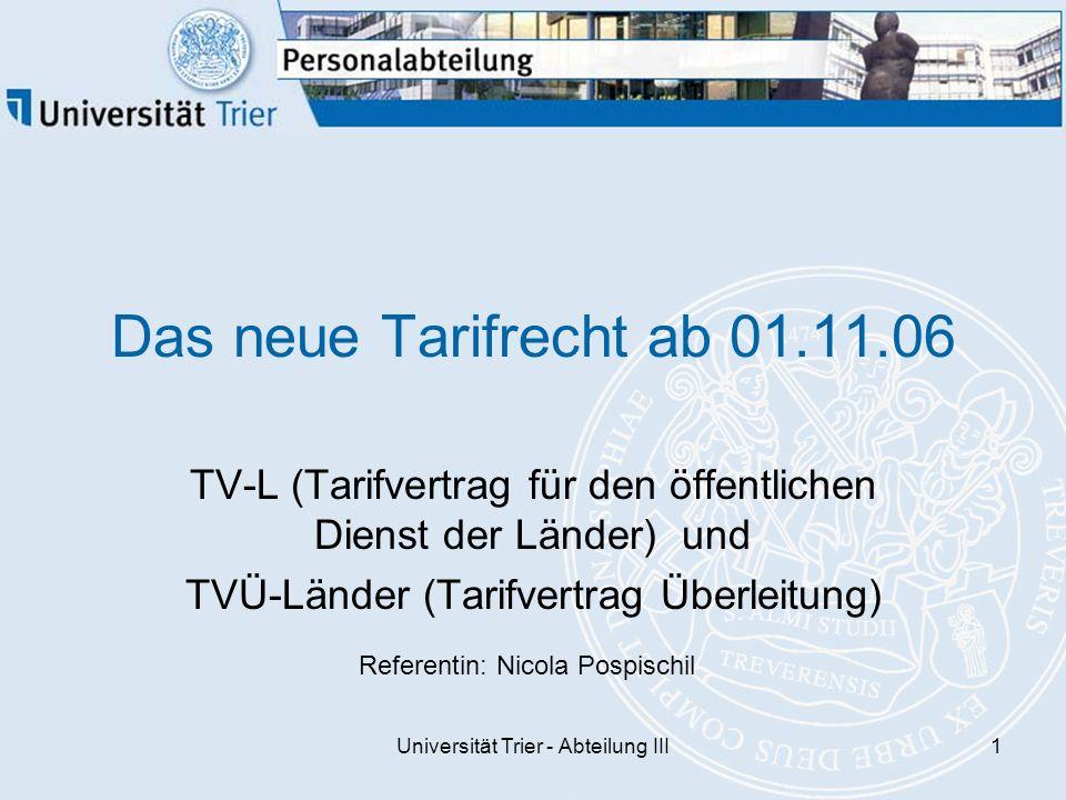 Universität Trier - Abteilung III1 Das neue Tarifrecht ab 01.11.06 TV-L (Tarifvertrag für den öffentlichen Dienst der Länder) und TVÜ-Länder (Tarifvertrag Überleitung) Referentin: Nicola Pospischil