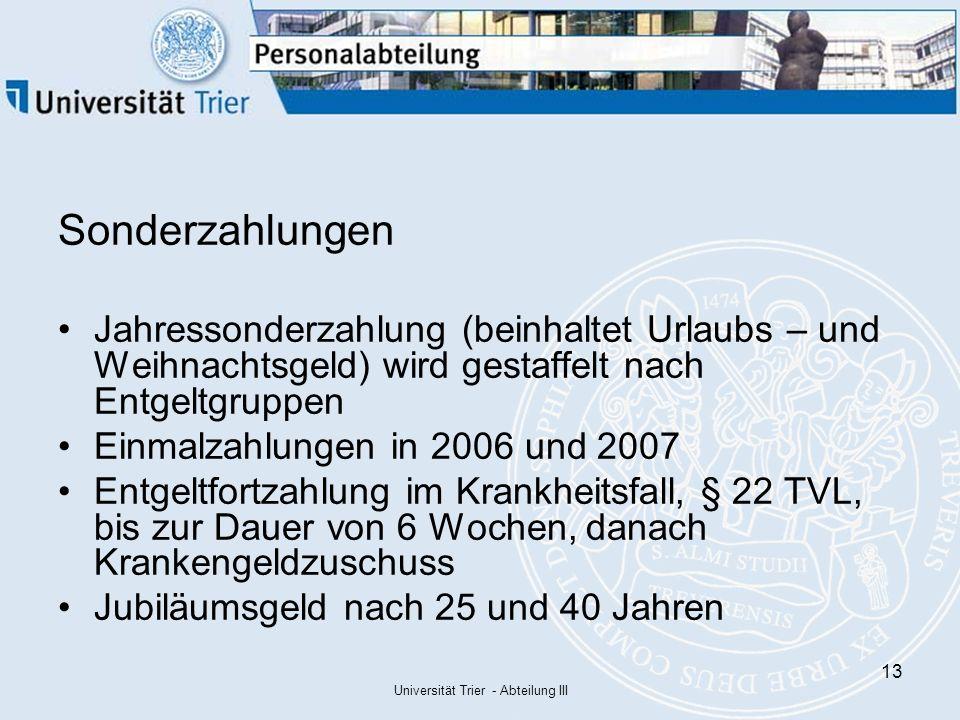 Universität Trier - Abteilung III 13 Sonderzahlungen Jahressonderzahlung (beinhaltet Urlaubs – und Weihnachtsgeld) wird gestaffelt nach Entgeltgruppen Einmalzahlungen in 2006 und 2007 Entgeltfortzahlung im Krankheitsfall, § 22 TVL, bis zur Dauer von 6 Wochen, danach Krankengeldzuschuss Jubiläumsgeld nach 25 und 40 Jahren
